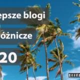 Najlepsze blogi podróżnicze 2020, nasz subiektywny ranking